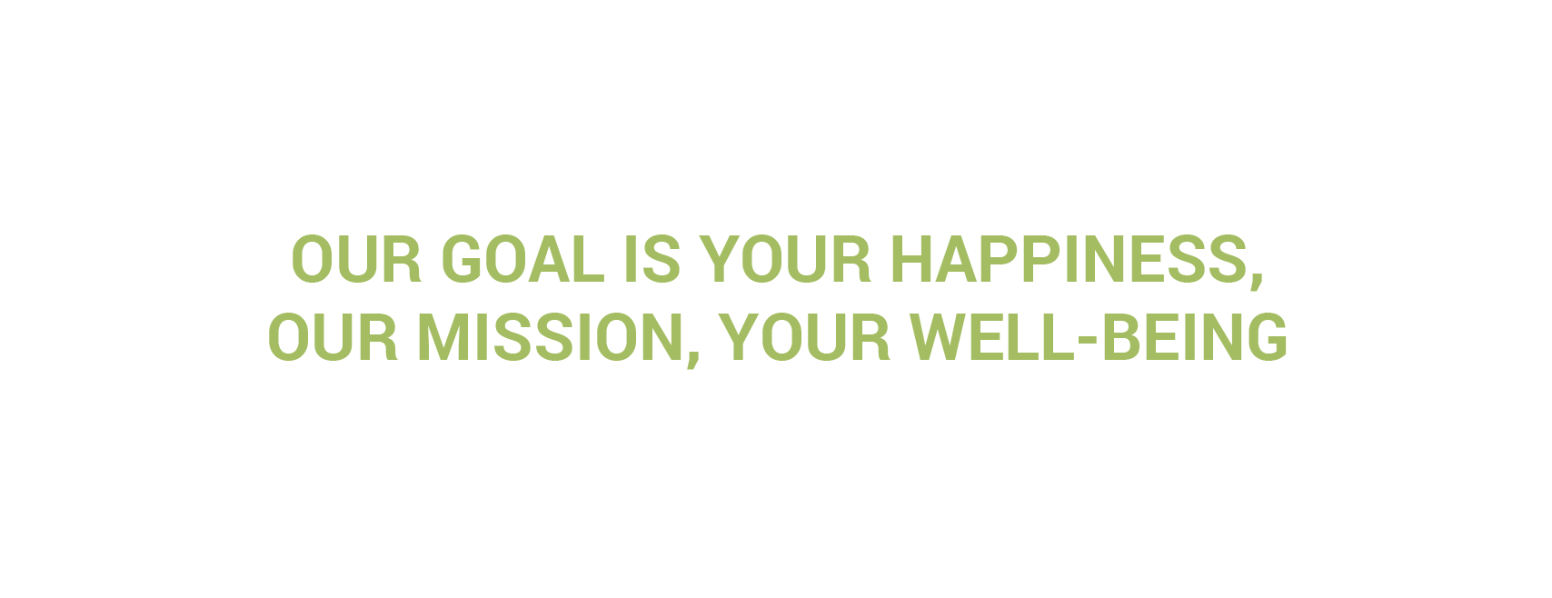 Our goal is your happiness, our mission, your well-being